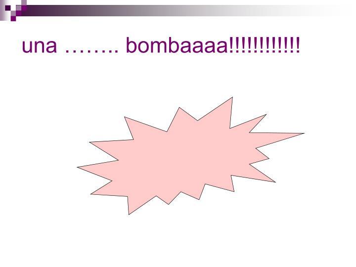 una …….. bombaaaa!!!!!!!!!!!!