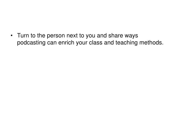Turn to the person next to you and share ways  podcasting can enrich your class and teaching methods.