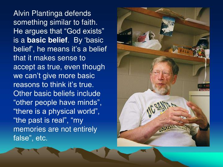 "Alvin Plantinga defends something similar to faith.  He argues that ""God exists"" is a"