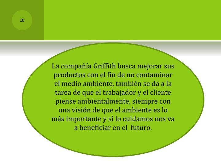 La compañía Griffith busca mejorar sus productos con el fin de no contaminar el medio ambiente, también se da a la tarea de que el trabajador y el cliente piense ambientalmente, siempre con una visión de que el ambiente es lo más importante y si lo cuidamos nos va a beneficiar en el  futuro.
