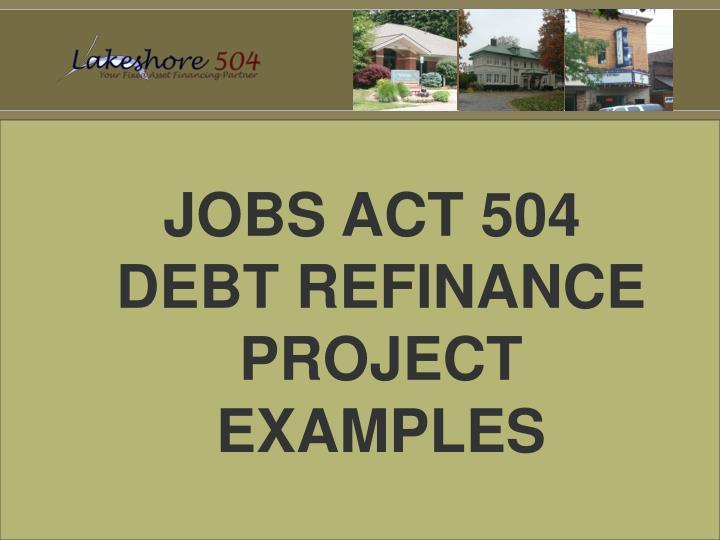 JOBS ACT 504 DEBT REFINANCE PROJECT EXAMPLES