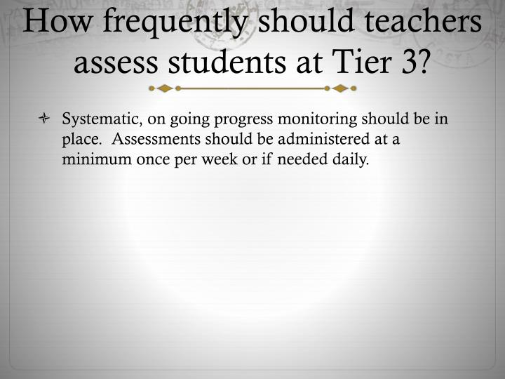 How frequently should teachers assess students at Tier