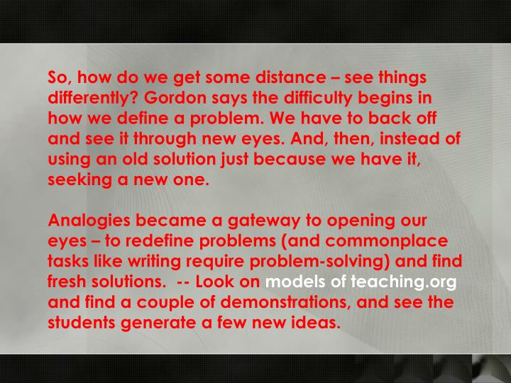 So, how do we get some distance – see things differently? Gordon says the difficulty begins in how we define a problem. We have to back off and see it through new eyes. And, then, instead of using an old solution just because we have it, seeking a new one.