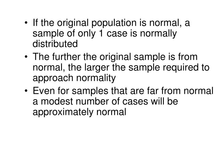 If the original population is normal, a sample of only 1 case is normally distributed