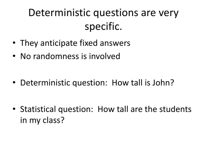 Deterministic questions are very specific.