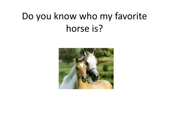 Do you know who my favorite horse is?