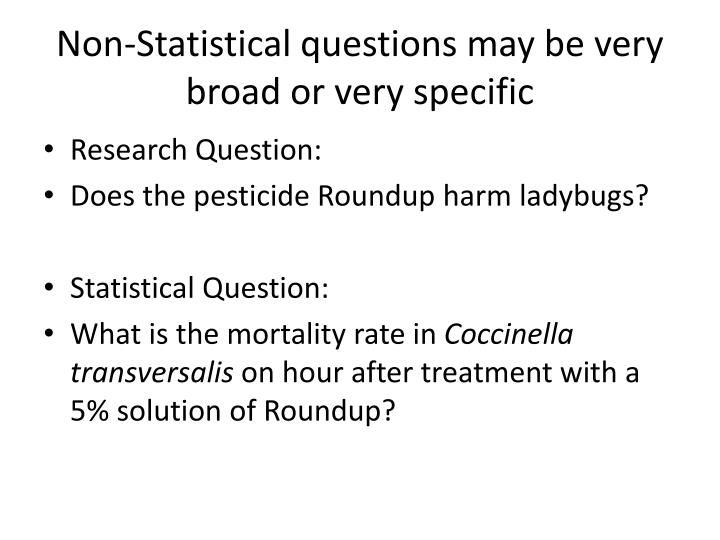 Non-Statistical questions may be very broad or very specific