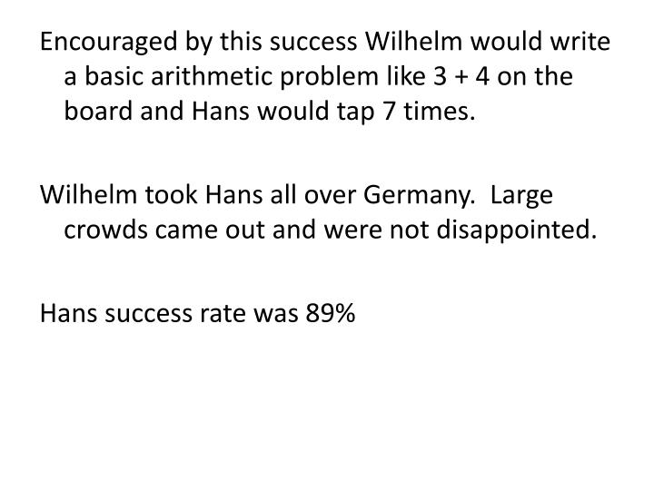 Encouraged by this success Wilhelm would write a basic arithmetic problem like 3 + 4 on the board and Hans would tap 7 times.