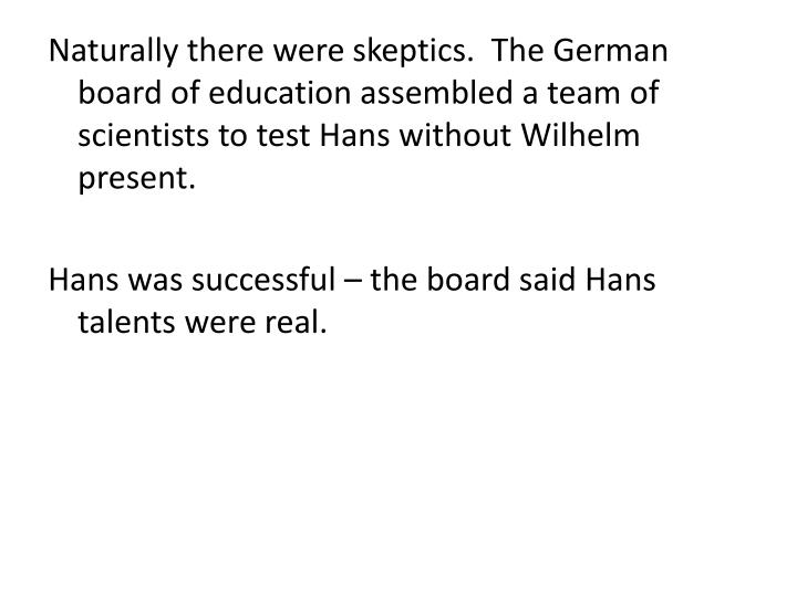 Naturally there were skeptics.  The German board of education assembled a team of scientists to test Hans without Wilhelm present.