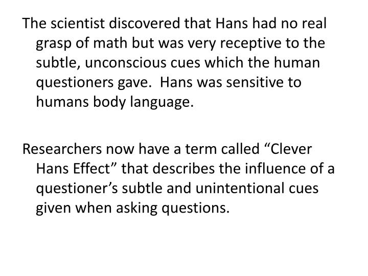 The scientist discovered that Hans had no real grasp of math but was very receptive to the subtle, unconscious cues which the human questioners gave.  Hans was sensitive to humans body language.
