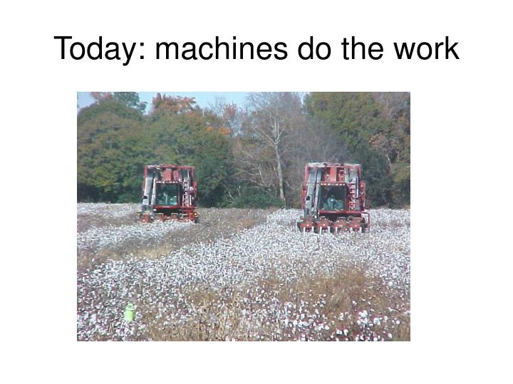 Today: machines do the work