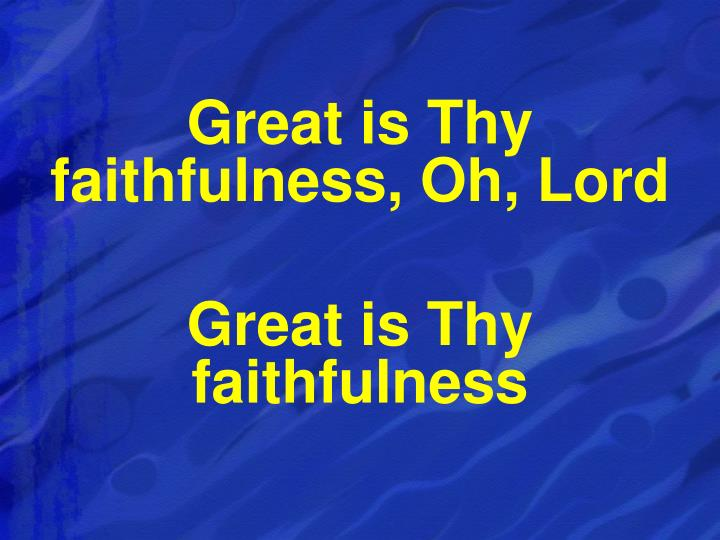 Great is Thy faithfulness, Oh, Lord