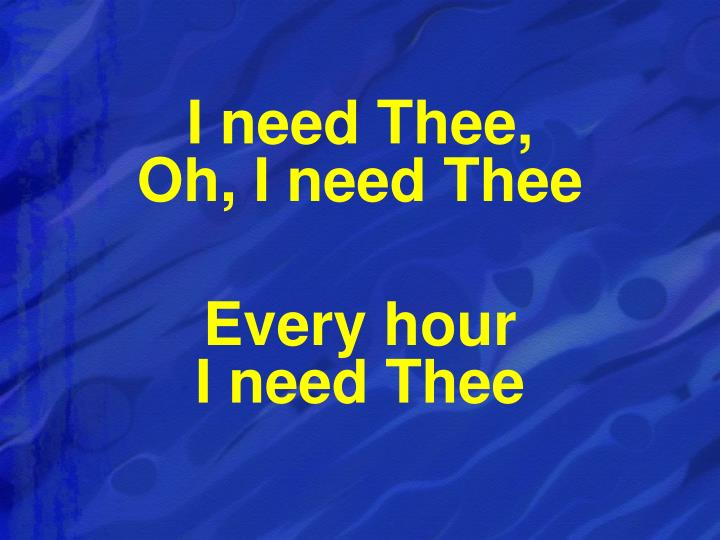 I need Thee,                               Oh, I need Thee