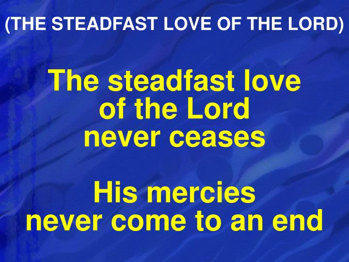 (THE STEADFAST LOVE OF THE LORD)