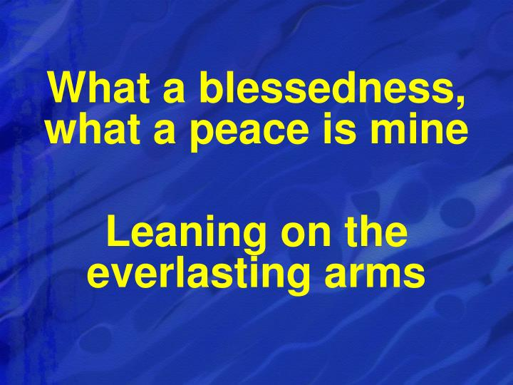 What a blessedness, what a peace is mine
