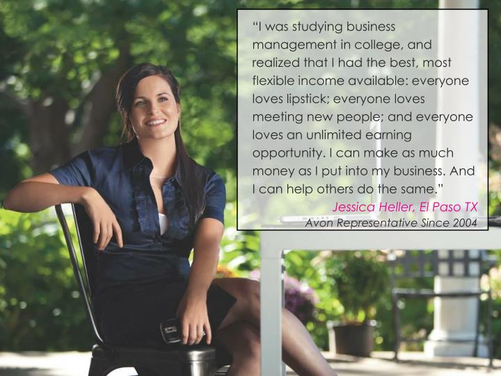 """I was studying business management in college, and realized that I had the best, most flexible income available: everyone loves lipstick; everyone loves meeting new people; and everyone loves an unlimited earning opportunity. I can make as much money as I put into my business. And I can help others do the same."""