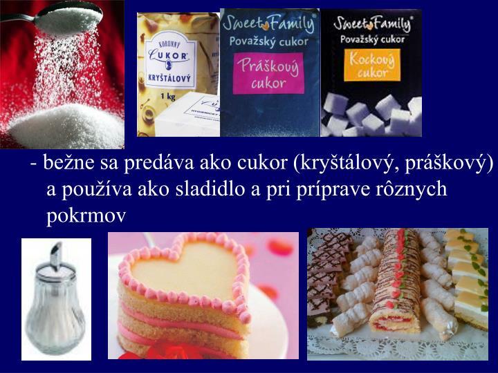 bežne sa predáva ako cukor (kryštálový, práškový)