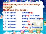 ask and answer in pairs where were you at 6 00 yesterday evening what were you doing