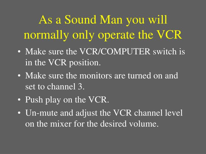 As a Sound Man you will normally only operate the VCR