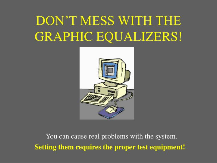 DON'T MESS WITH THE GRAPHIC EQUALIZERS!