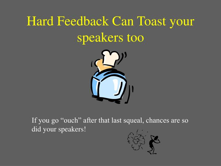 Hard Feedback Can Toast your speakers too