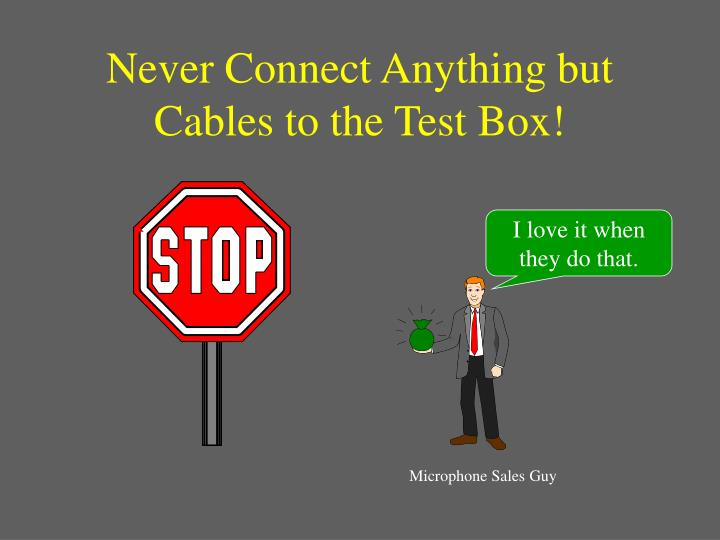 Never Connect Anything but Cables to the Test Box!