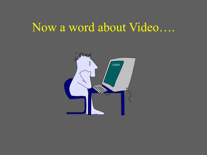 Now a word about Video….
