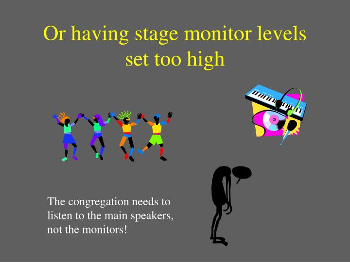 Or having stage monitor levels set too high