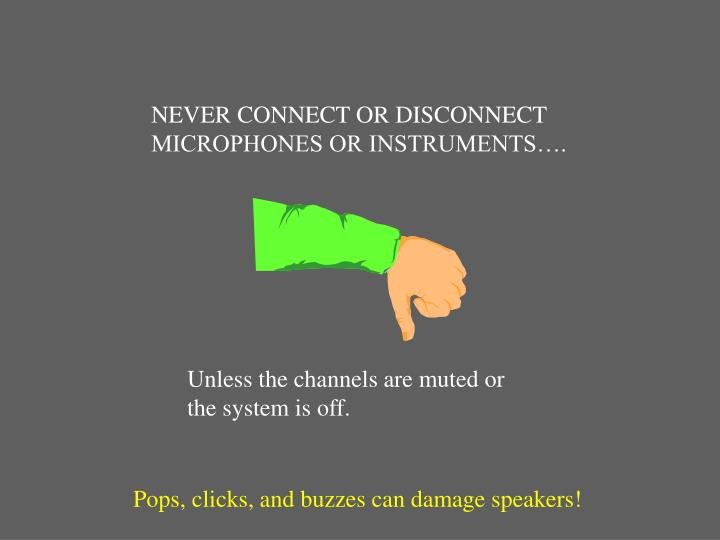 NEVER CONNECT OR DISCONNECT MICROPHONES OR INSTRUMENTS….