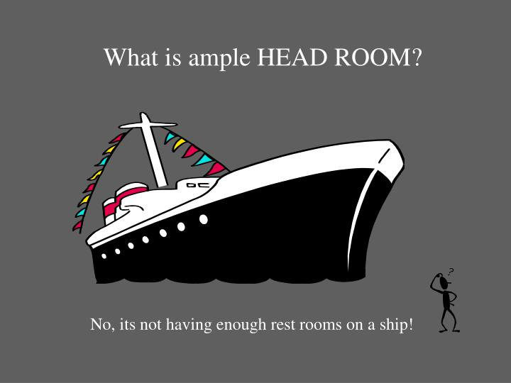 What is ample HEAD ROOM?