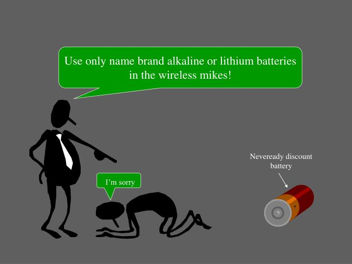 Use only name brand alkaline or lithium batteries