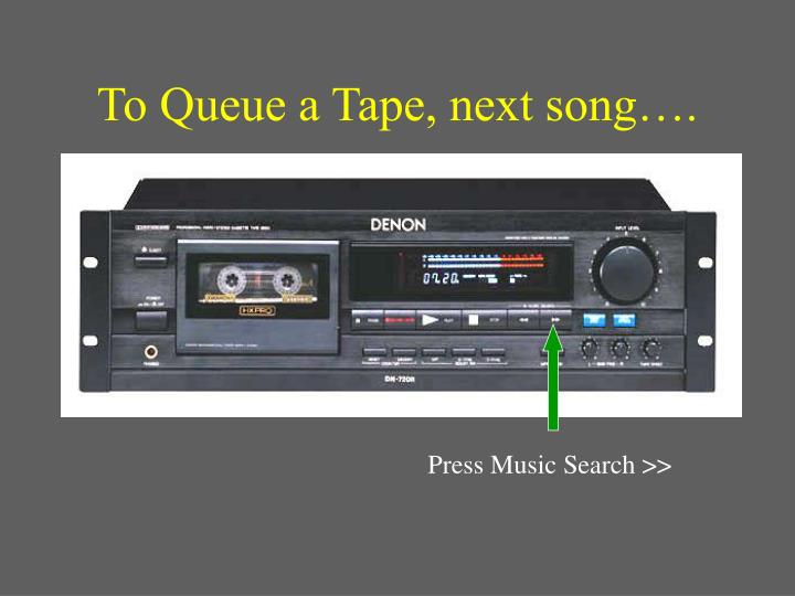 To Queue a Tape, next song….