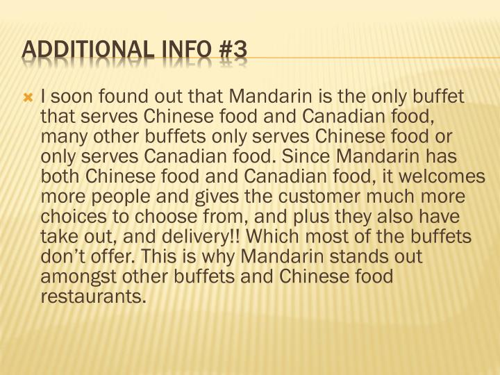 I soon found out that Mandarin is the only buffet that serves Chinese food and Canadian food, many other buffets only serves Chinese food or only serves Canadian food. Since Mandarin has both Chinese food and Canadian food, it welcomes more people and gives the customer much more choices to choose from, and plus they also have take out, and delivery!! Which most of the buffets don't offer. This is why Mandarin stands out amongst other buffets and Chinese food restaurants.
