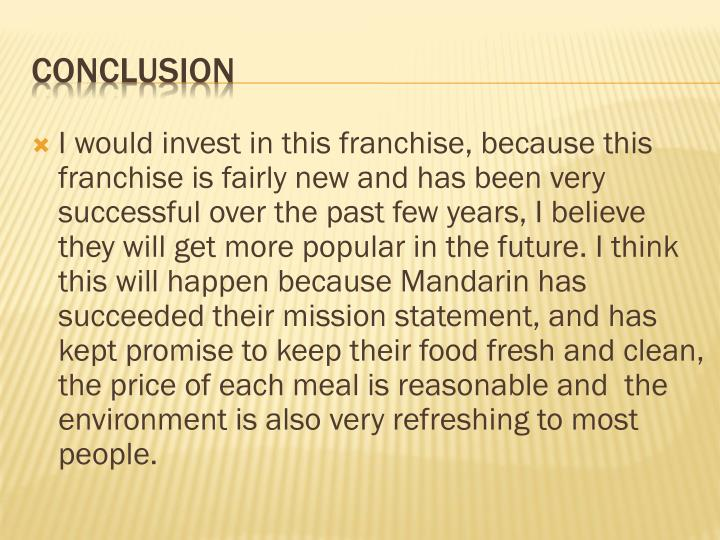 I would invest in this franchise, because this franchise is fairly new and has been very successful over the past few years, I believe they will get more popular in the future. I think this will happen because Mandarin has succeeded their mission statement, and has kept promise to keep their food fresh and clean, the price of each meal is reasonable and  the environment is also very refreshing to most people.