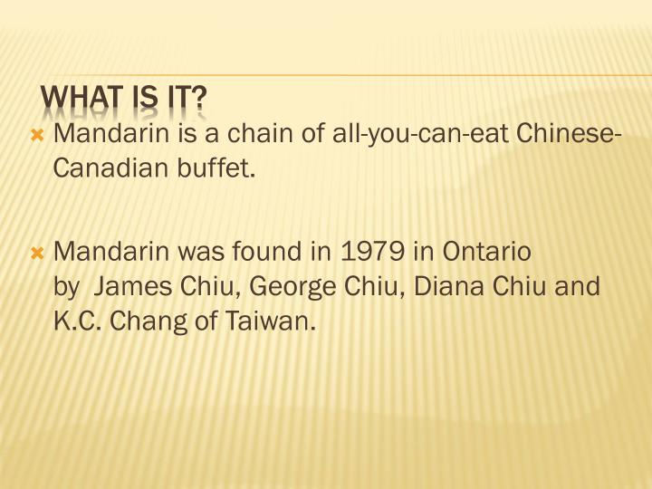Mandarin is a chain of all-you-can-eat Chinese-Canadian buffet.