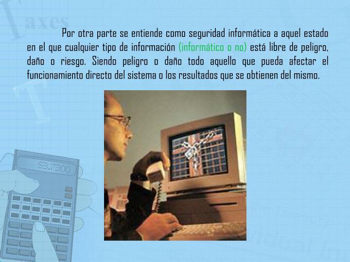 Por otra parte se entiende como seguridad informática a aquel estado en el que cualquier tipo de información