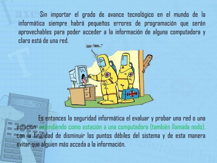 Sin importar el grado de avance tecnológico en el mundo de la informática siempre habrá pequeños errores de programación que serán aprovechables para poder acceder a la información de alguna computadora y claro está de una red.