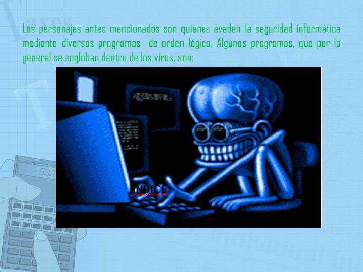 Los personajes antes mencionados son quienes evaden la seguridad informática mediante diversos programas  de orden lógico. Algunos programas, que por lo general se engloban dentro de los virus, son: