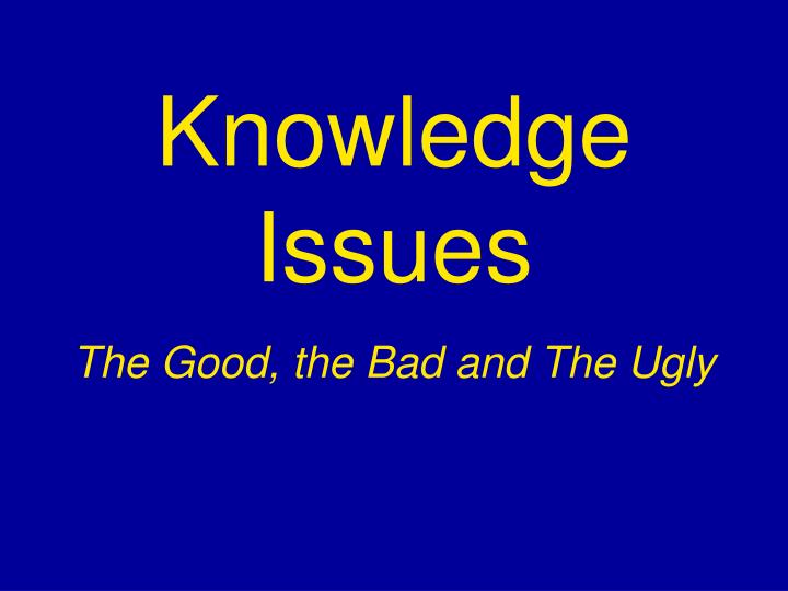 Knowledge issues the good the bad and the ugly