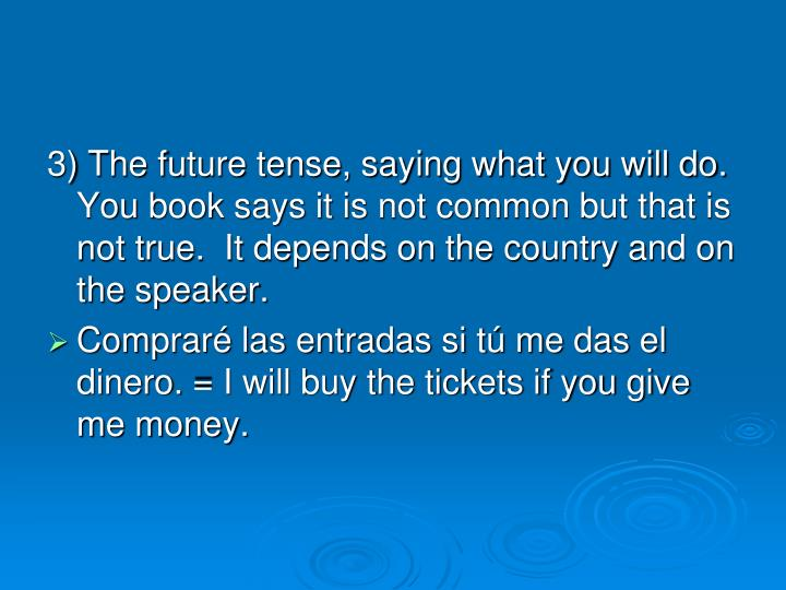3) The future tense, saying what you will do.  You book says it is not common but that is not true.  It depends on the country and on the speaker.