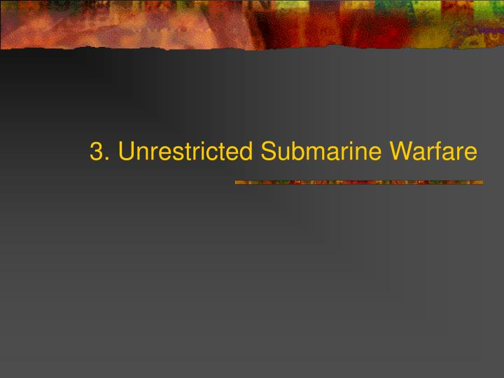 3. Unrestricted Submarine Warfare