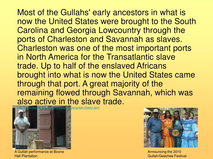 Most of the Gullahs' early ancestors in what is now the United States were brought to the South Carolina and Georgia Lowcountry through the ports of Charleston and Savannah as slaves. Charleston was one of the most important ports in North America for the Transatlantic slave trade. Up to half of the enslaved Africans brought into what is now the United States came through that port. A great majority of the remaining flowed through Savannah, which was also active in the slave trade.