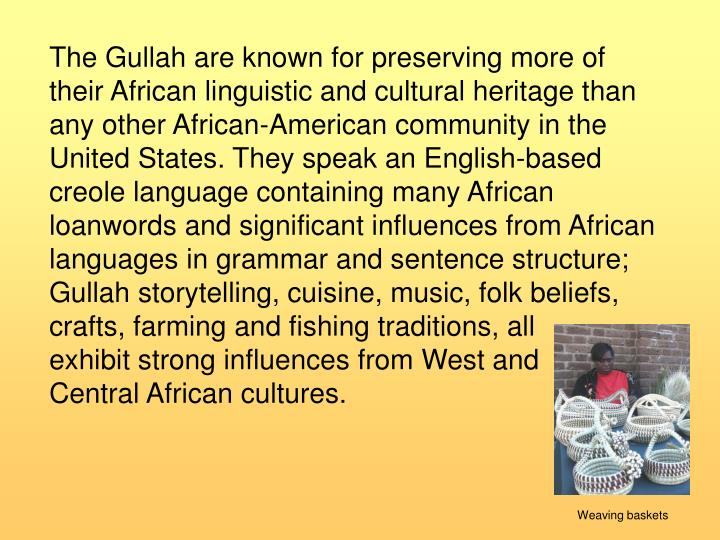 The Gullah are known for preserving more of their African linguistic and cultural heritage than any other African-American community in the United States. They speak an English-based creole language containing many African loanwords and significant influences from African languages in grammar and sentence structure; Gullah storytelling, cuisine, music, folk beliefs, crafts, farming and fishing traditions, all