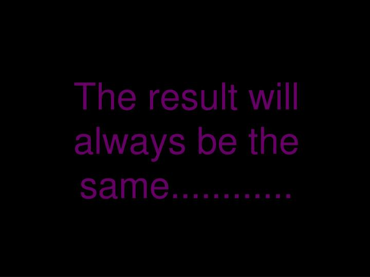 The result will always be the same............
