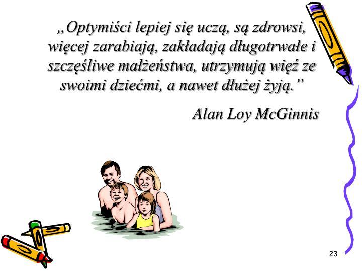 """""""Optymiści lepiej się uczą, są zdrowsi, więcej zarabiają, zakładają długotrwałe i szczęśliwe małżeństwa, utrzymują więź ze swoimi dziećmi, a nawet dłużej żyją."""""""