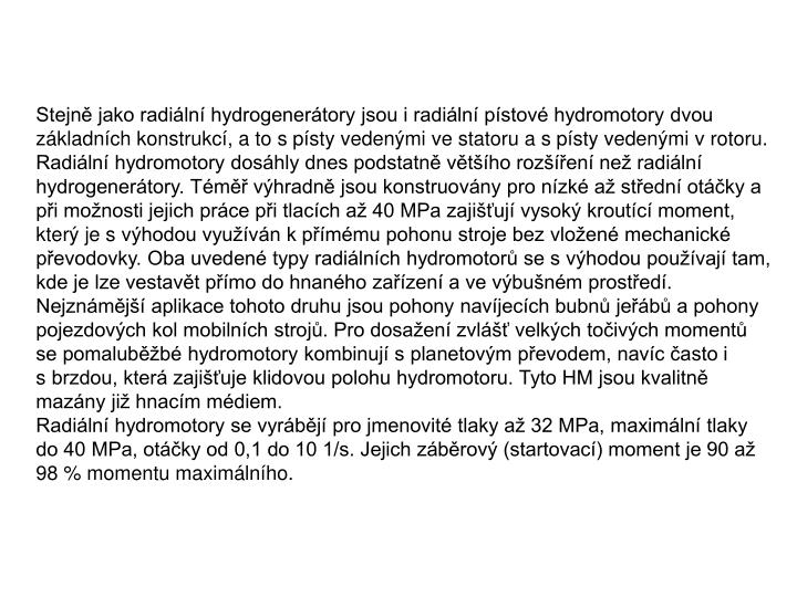 Stejně jako radiální hydrogenerátory jsou i radiální pístové hydromotory dvou základních konstrukcí, a to spísty vedenými ve statoru a spísty vedenými vrotoru. Radiální hydromotory dosáhly dnes podstatně většího rozšíření než radiální hydrogenerátory. Téměř výhradně jsou konstruovány pro nízké až střední otáčky a při možnosti jejich práce při tlacích až 40 MPa zajišťují vysoký kroutící moment, který je svýhodou využíván kpřímému pohonu stroje bez vložené mechanické převodovky. Oba uvedené typy radiálních hydromotorů se svýhodou používají tam, kde je lze vestavět přímo do hnaného zařízení a ve výbušném prostředí. Nejznámější aplikace tohoto druhu jsou pohony navíjecích bubnů jeřábů a pohony pojezdových kol mobilních strojů. Pro dosažení zvlášť velkých točivých momentů se pomaluběžbé hydromotory kombinují splanetovým převodem, navíc často i sbrzdou, která zajišťuje klidovou polohu hydromotoru. Tyto HM jsou kvalitně mazány již hnacím médiem.
