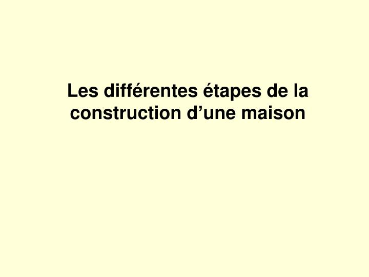 Ppt les diff rentes tapes de la construction d une - Etape de construction d une maison ...