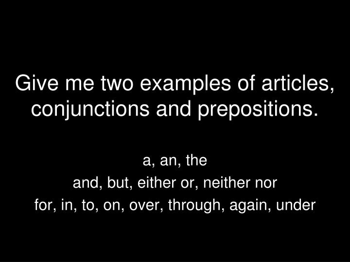 Give me two examples of articles, conjunctions and prepositions.