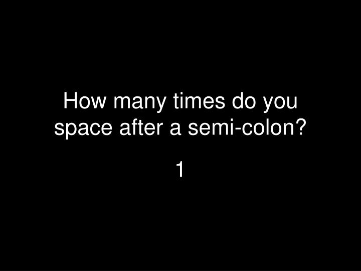 How many times do you space after a semi-colon?