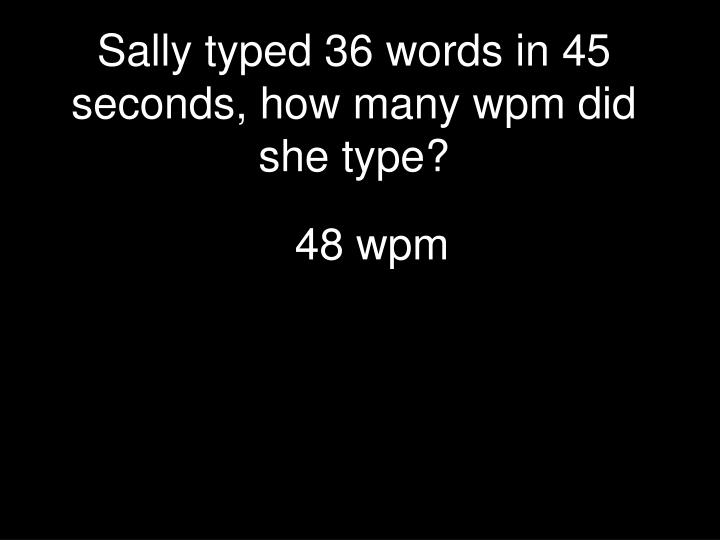 Sally typed 36 words in 45 seconds, how many wpm did she type?